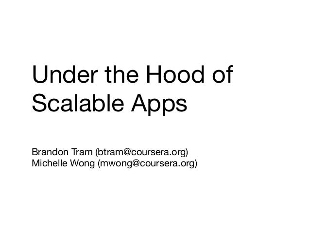 Under the Hood of  Scalable Apps  Brandon Tram (btram@coursera.org)  Michelle Wong (mwong@coursera.org)