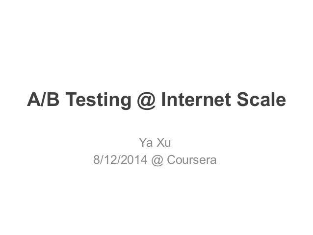 A/B Testing @ Internet Scale Ya Xu 8/12/2014 @ Coursera