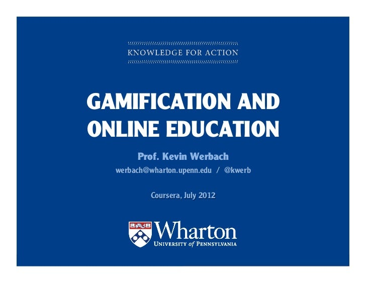 GAMIFICATION AND      ONLINE EDUCATION                       Prof. Kevin Werbach              werbach@wharton.upenn.edu / ...