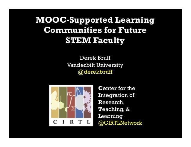 Center for the Integration of Research, Teaching, & Learning @CIRTLNetwork MOOC-Supported Learning Communities for Future ...