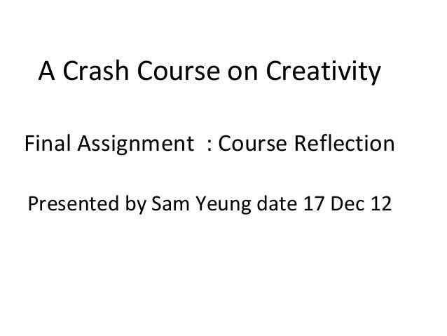 A Crash Course on CreativityFinal Assignment : Course ReflectionPresented by Sam Yeung date 17 Dec 12