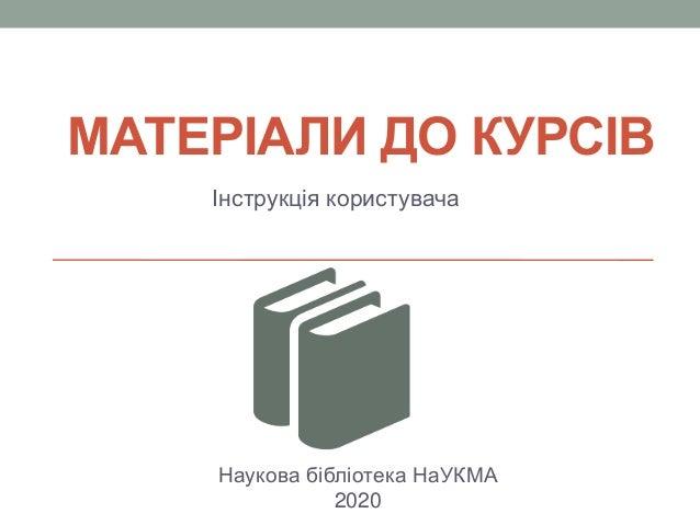 МАТЕРІАЛИ ДО КУРСІВ Інструкція користувача Наукова бібліотека НаУКМА 2020