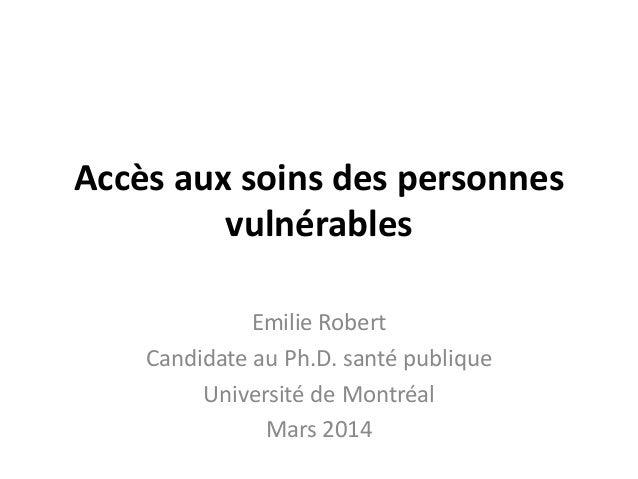 Accès aux soins des personnes vulnérables Emilie Robert Candidate au Ph.D. santé publique Université de Montréal Mars 2014