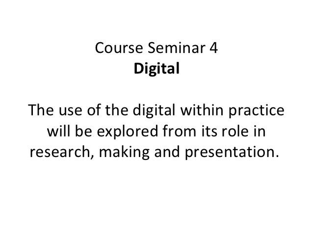 Course Seminar 4              DigitalThe use of the digital within practice  will be explored from its role inresearch, ma...