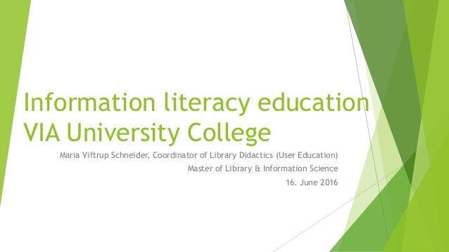 Information literacy education VIA University College Maria Viftrup Schneider, Coordinator of Library Didactics (User Educ...