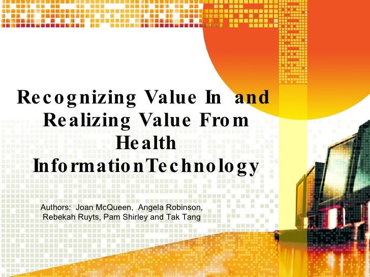Recognizing Value In  and  Realizing Value From Health InformationTechnology Authors:  Joan McQueen,  Angela Robinson, Reb...