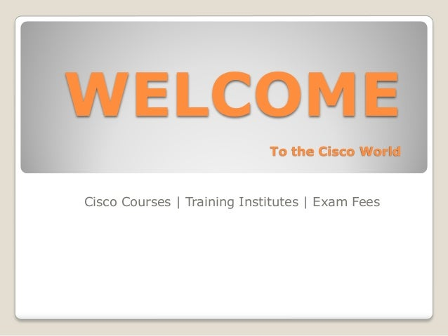 WELCOME                             To the Cisco WorldCisco Courses | Training Institutes | Exam Fees