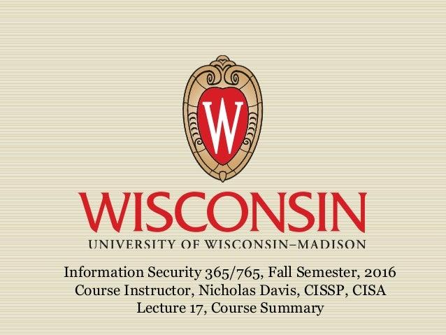 Information Security 365/765, Fall Semester, 2016 Course Instructor, Nicholas Davis, CISSP, CISA Lecture 17, Course Summary
