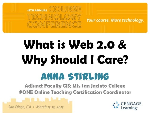 What is Web 2.0 & Why Should I Care?         Anna Stirling  Adjunct Faculty CIS; Mt. San Jacinto College@ONE Online Teachi...