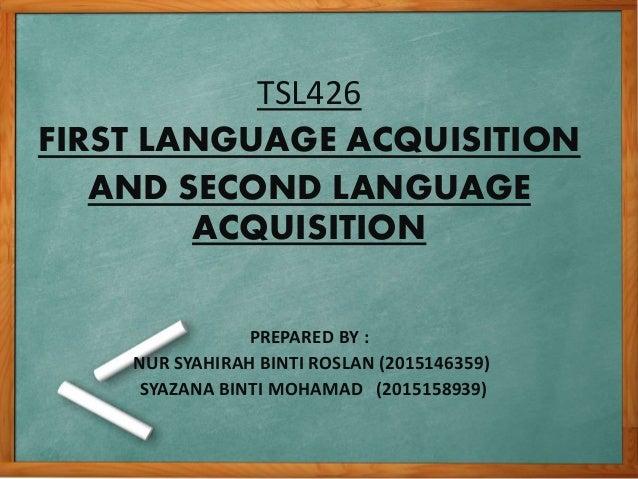 TSL426 FIRST LANGUAGE ACQUISITION AND SECOND LANGUAGE ACQUISITION PREPARED BY : NUR SYAHIRAH BINTI ROSLAN (2015146359) SYA...