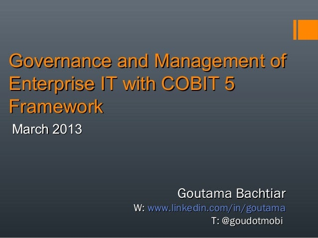 Governance and Management of Enterprise IT with COBIT 5 Framework March 2013  Goutama Bachtiar  W: www.linkedin.com/in/gou...
