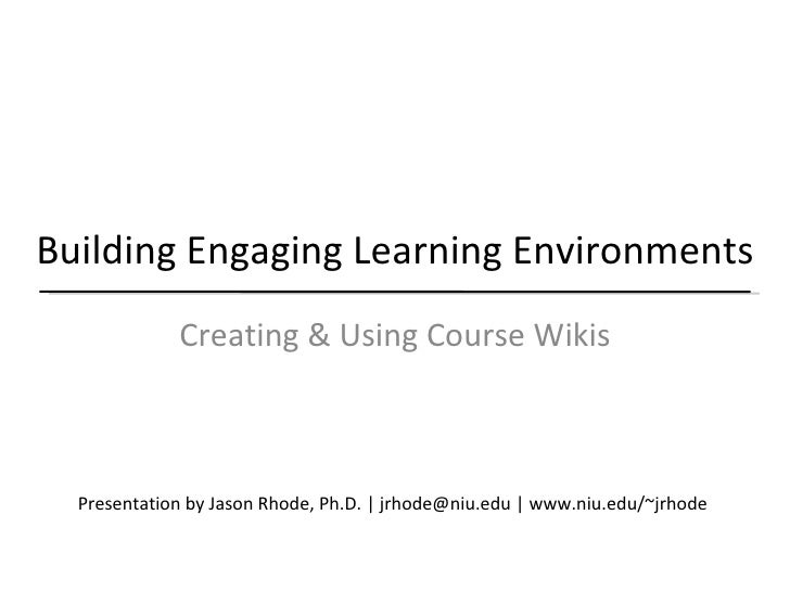 Building Engaging Learning Environments Creating & Using Course Wikis Presentation by Jason Rhode, Ph.D. | jrhode@niu.edu ...