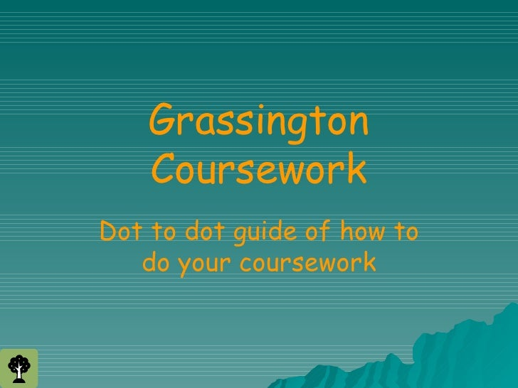 Grassington Coursework Dot to dot guide of how to do your coursework