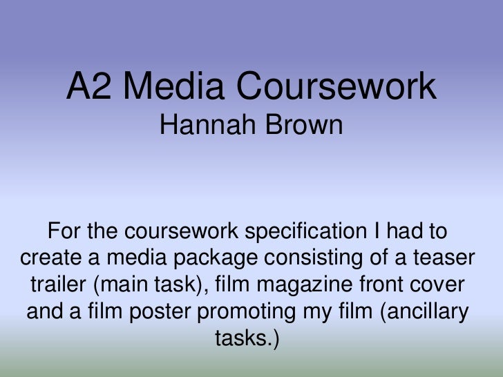 A2 Media Coursework              Hannah Brown   For the coursework specification I had tocreate a media package consisting...