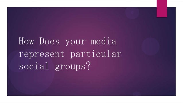 How Does your mediarepresent particularsocial groups?