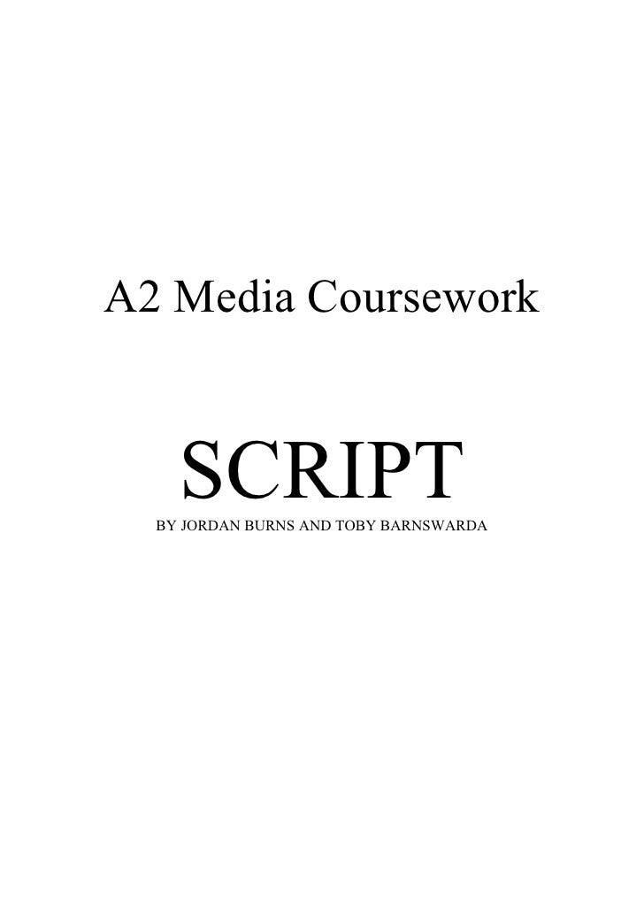 A2 Media Coursework       SCRIPT   BY JORDAN BURNS AND TOBY BARNSWARDA