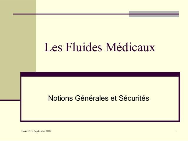 Cour ESF - Septembre 2009 1 Les Fluides Médicaux Notions Générales et Sécurités