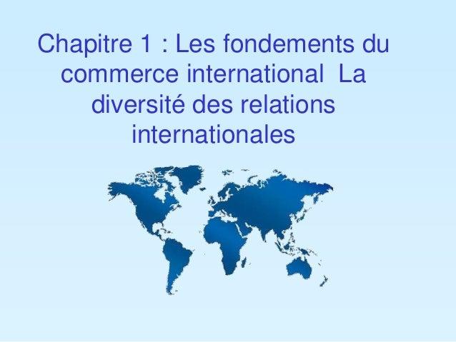 Chapitre 1 : Les fondements du  commerce international La  diversité des relations  internationales