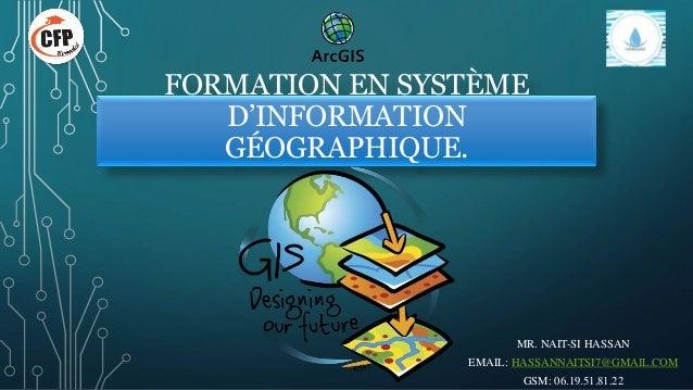 FORMATION EN SYSTÈME D'INFORMATION GÉOGRAPHIQUE. MR. NAIT-SI HASSAN EMAIL: HASSANNAITSI7@GMAIL.COM GSM: 06.19.51.81.22
