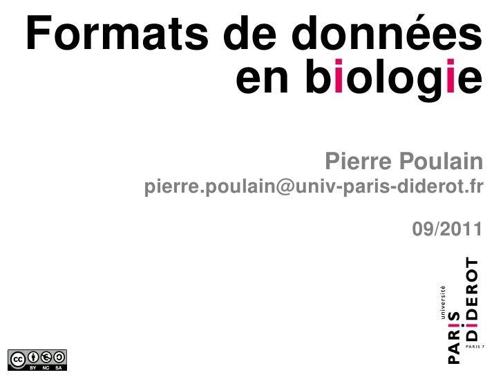 Formats de données        en biologie                       Pierre Poulain    pierre.poulain@univ-paris-diderot.fr        ...