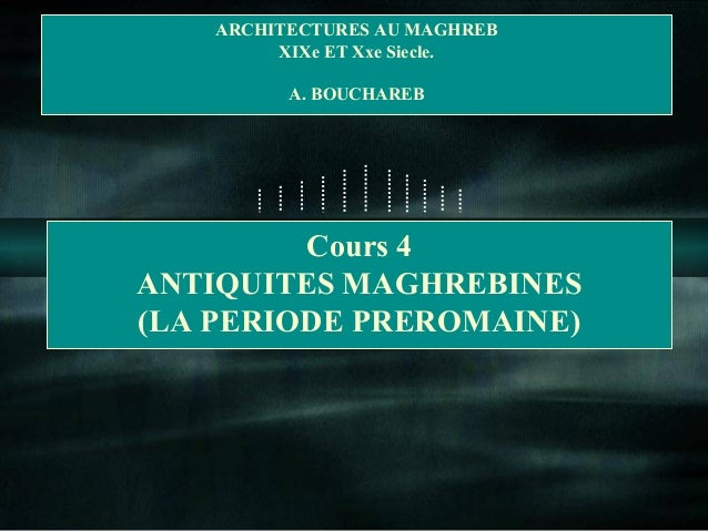 ARCHITECTURES AU MAGHREB  XIXe ET Xxe Siecle.  A. BOUCHAREB  Cours 4  ANTIQUITES MAGHREBINES  (LA PERIODE PREROMAINE)