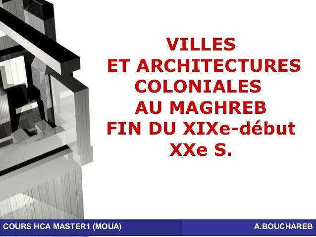 Page 1 VILLES ET ARCHITECTURES COLONIALES AU MAGHREB FIN DU XIXe-début XXe S. COURS HCA MASTER1 (MOUA) A.BOUCHAREB