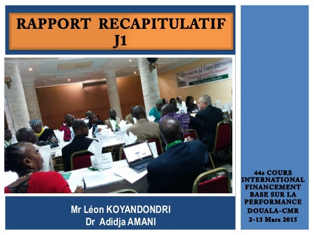 44e COURS INTERNATIONAL FINANCEMENT BASE SUR LA PERFORMANCE DOUALA-CMR 2-13 Mars 2015 RAPPORT RECAPITULATIF J1 Mr Léon KOY...