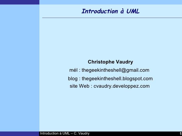 Introduction à UML                                 Christophe Vaudry                  mél : thegeekintheshell@gmail.com   ...