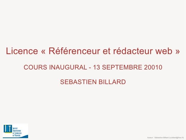 Licence «Référenceur et rédacteur web» COURS INAUGURAL - 13 SEPTEMBRE 20010 SEBASTIEN BILLARD Auteur : Sébastien Billard...