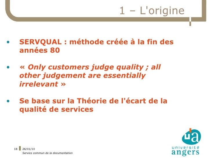 1 – L'origine  •        SERVQUAL : méthode créée à la fin des          années 80  •        «Only customers judge quality ...
