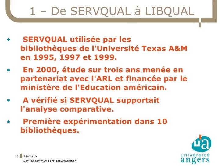 1 – De SERVQUAL à LIBQUAL  •         SERVQUAL utilisée par les          bibliothèques de l'Université Texas A&M          e...