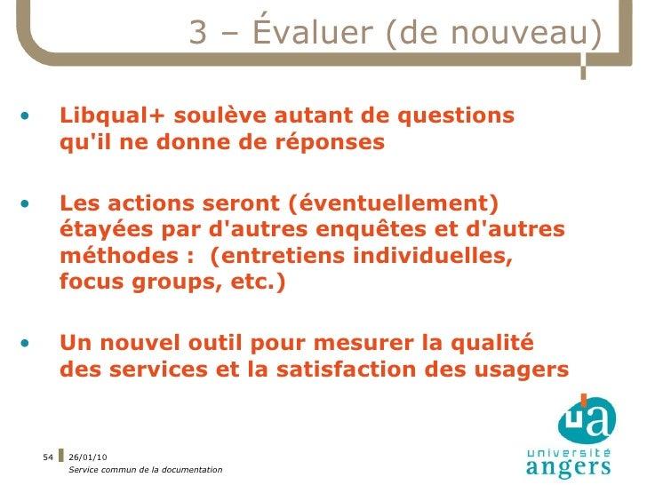 3 – Évaluer (de nouveau)  •        Libqual+ soulève autant de questions          qu'il ne donne de réponses  •        Les ...