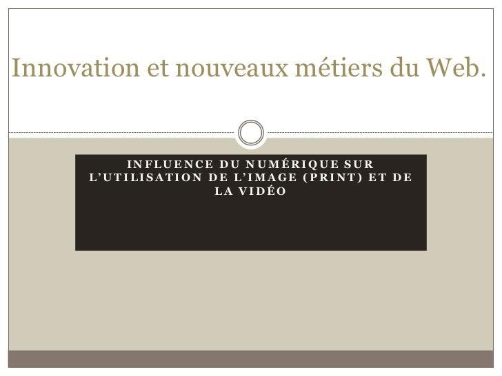 Innovation et nouveaux métiers du Web.          INFLUENCE DU NUMÉRIQUE SUR      L'UTILISATION DE L'IMAGE (PRINT) ET DE    ...