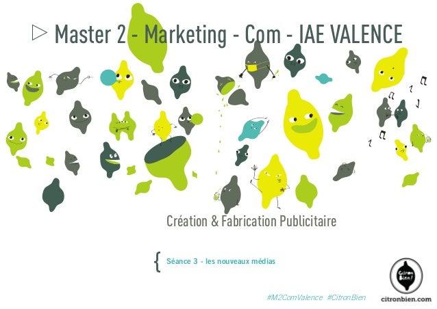 Master 2 - Marketing - Com - IAE VALENCE  Création & Fabrication Publicitaire  {  Séance 3 - les nouveaux médias  #M2ComVa...