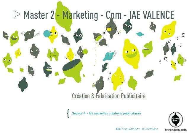 Master 2 - Marketing - Com - IAE VALENCE  Création & Fabrication Publicitaire  {  Séance 4 - les nouvelles créations publi...