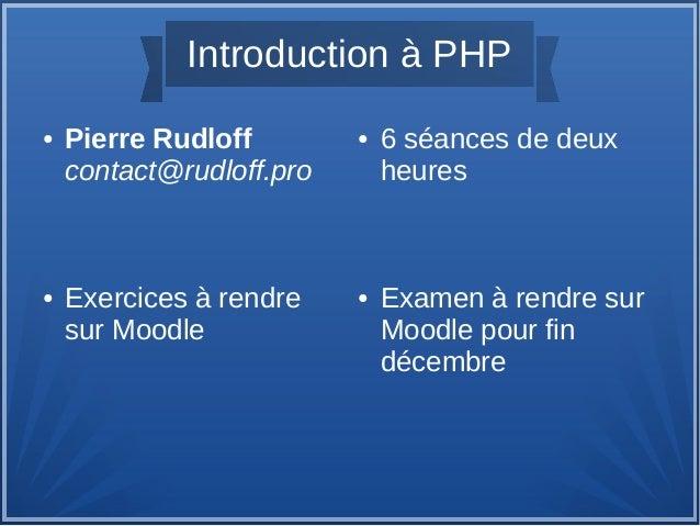 Introduction à PHP ●  ●  Pierre Rudloff contact@rudloff.pro  Exercices à rendre sur Moodle  ●  ●  6 séances de deux heures...
