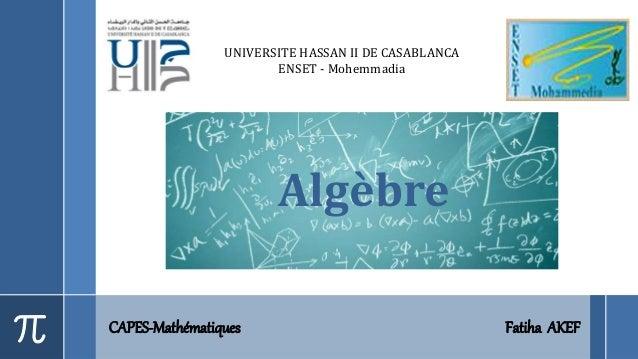 Algèbre CAPES-Mathématiques Fatiha AKEF UNIVERSITE HASSAN II DE CASABLANCA ENSET - Mohemmadia