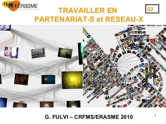 1 TRAVAILLER EN PARTENARIAT-S et RESEAU-X G. FULVI – CRFMS/ERASME 2010 02