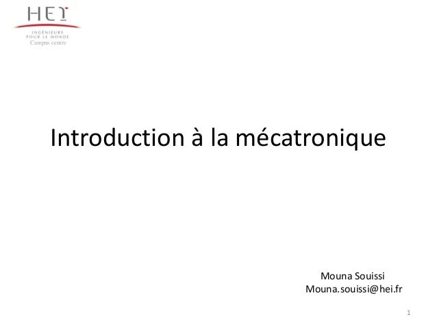 1 Introduction à la mécatronique Campus centre Mouna Souissi Mouna.souissi@hei.fr