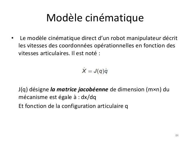 Modèle cinématique •  Le modèle cinématique direct d'un robot manipulateur décrit les vitesses des coordonnées opérationne...