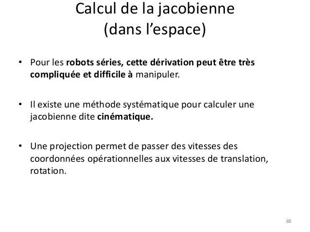 Calcul de la jacobienne (dans l'espace) • Pour les robots séries, cette dérivation peut être très compliquée et difficile ...