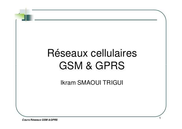 Réseaux cellulaires GSM & GPRS Cours Réseaux GSM &GPRS 1 GSM & GPRS Ikram SMAOUI TRIGUI