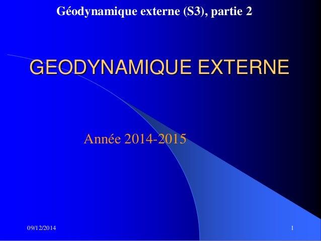 Géodynamique externe (S3), partie 2 09/12/2014 1 GEODYNAMIQUE EXTERNE Année 2014-2015