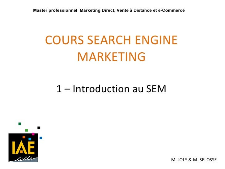 COURS SEARCH ENGINE MARKETING 1 – Introduction au SEM M. JOLY & M. SELOSSE Master professionnel  Marketing Direct, Vente à...