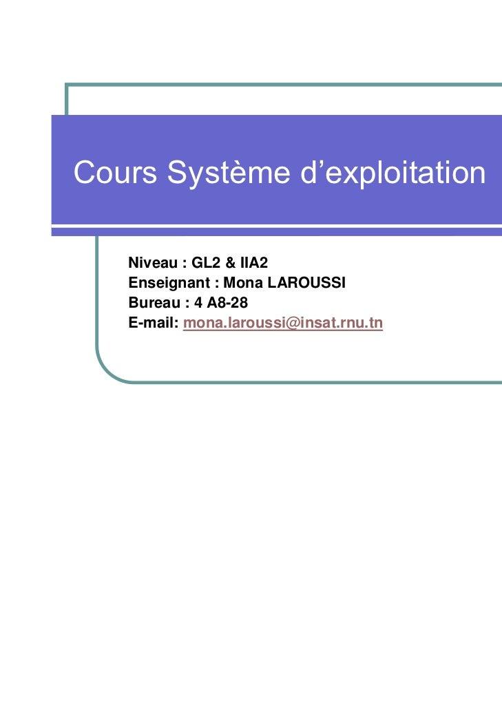 Cours Système d'exploitation   Niveau : GL2 & IIA2   Enseignant : Mona LAROUSSI   Bureau : 4 A8-28   E-mail: mona.laroussi...
