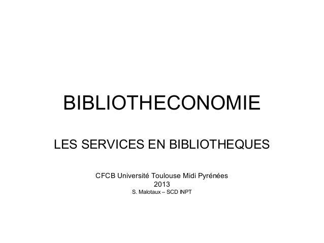 BIBLIOTHECONOMIE LES SERVICES EN BIBLIOTHEQUES CFCB Université Toulouse Midi Pyrénées 2013 S. Malotaux – SCD INPT