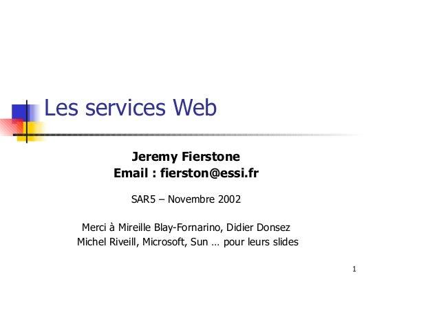 1 Les services Web Jeremy Fierstone Email : fierston@essi.fr SAR5 – Novembre 2002 Merci à Mireille Blay-Fornarino, Didier ...
