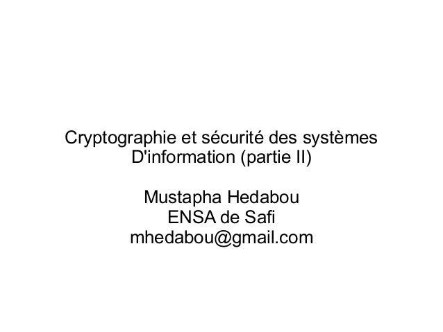 Cryptographie et sécurité des systèmes D'information(partie II) Mustapha Hedabou ENSA de Safi mhedabou@gmail.com