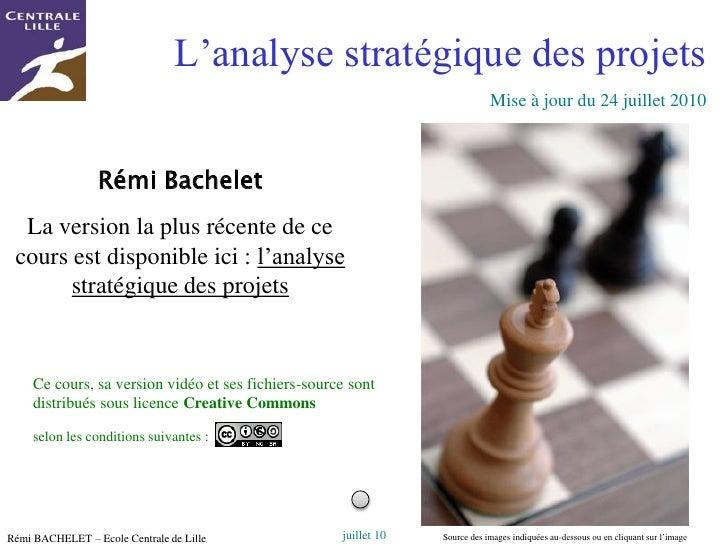 Rémi BACHELET – Ecole Centrale de Lille<br />1<br />L'analyse stratégique des projets<br />Mise à jour du 23 juillet 2010<...