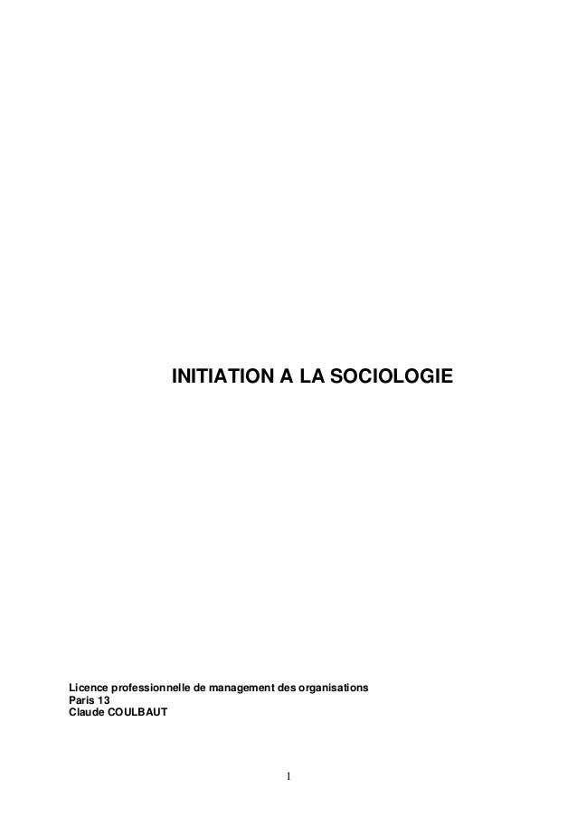 INITIATION A LA SOCIOLOGIE  Licence professionnelle de management des organisations Paris 13 Claude COULBAUT  1